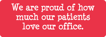 We are proud of how much our patients love our office.